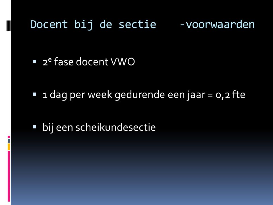 Docent bij de sectie -voorwaarden  2 e fase docent VWO  1 dag per week gedurende een jaar = 0,2 fte  bij een scheikundesectie
