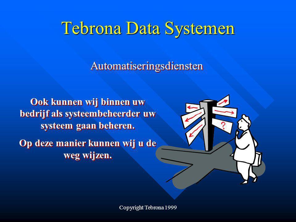 Copyright Tebrona 1999 Tebrona Data Systemen Automatiseringsdiensten Ook kunnen wij binnen uw bedrijf als systeembeheerder uw systeem gaan beheren.