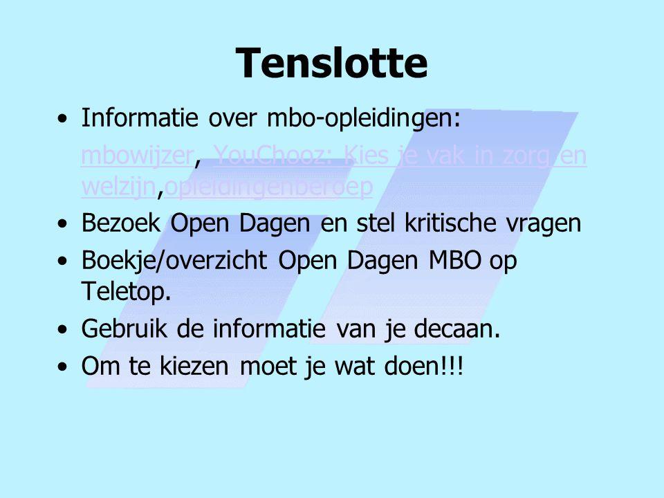 Tenslotte Informatie over mbo-opleidingen: mbowijzer, YouChooz: Kies je vak in zorg en welzijn,opleidingenberoepmbowijzerYouChooz: Kies je vak in zorg en welzijnopleidingenberoep Bezoek Open Dagen en stel kritische vragen Boekje/overzicht Open Dagen MBO op Teletop.