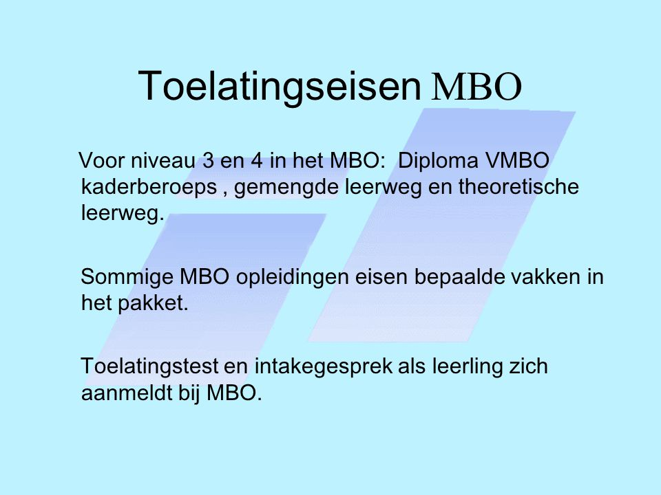 Toelatingseisen MBO Voor niveau 3 en 4 in het MBO: Diploma VMBO kaderberoeps, gemengde leerweg en theoretische leerweg. Sommige MBO opleidingen eisen