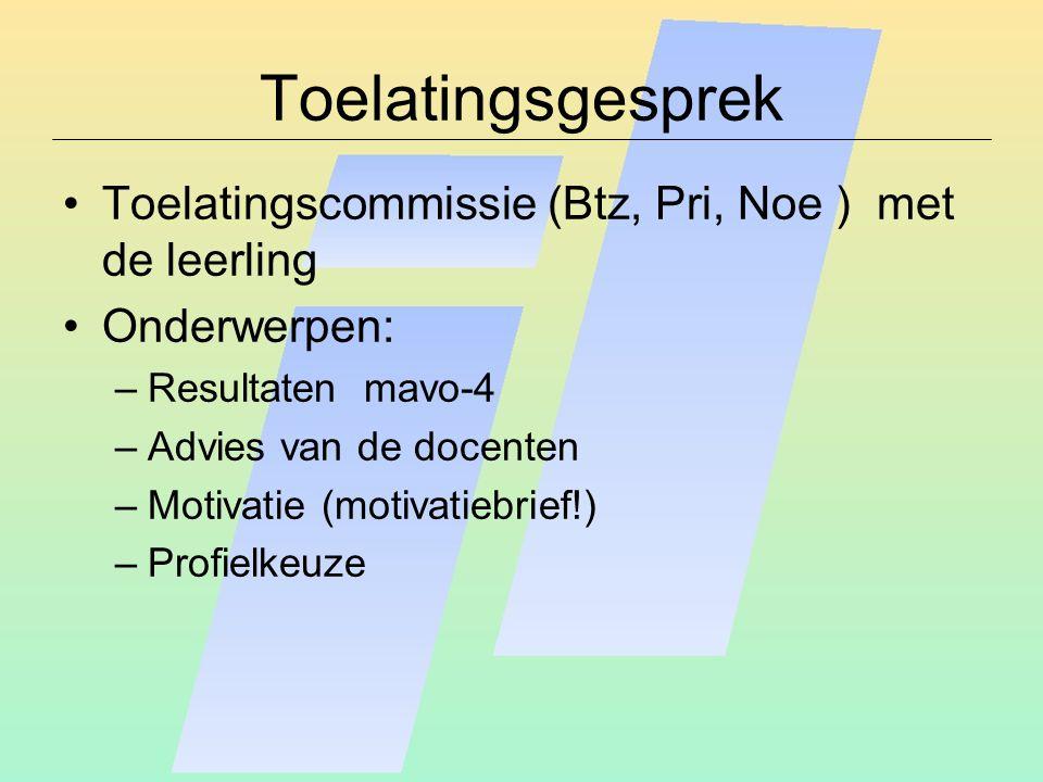 Toelatingsgesprek Toelatingscommissie (Btz, Pri, Noe ) met de leerling Onderwerpen: –Resultaten mavo-4 –Advies van de docenten –Motivatie (motivatiebrief!) –Profielkeuze