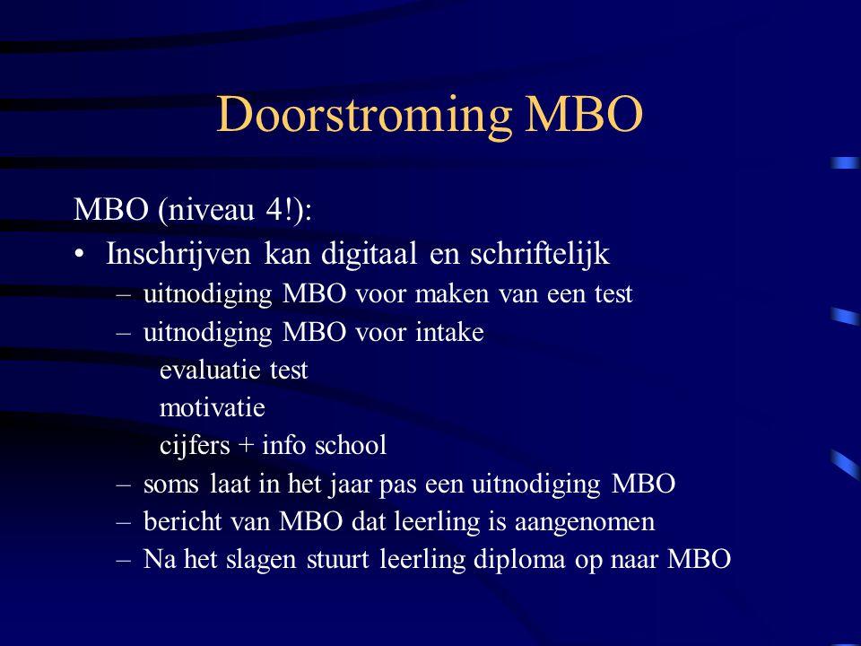 Doorstroming MBO MBO (niveau 4!): Inschrijven kan digitaal en schriftelijk –uitnodiging MBO voor maken van een test –uitnodiging MBO voor intake evaluatie test motivatie cijfers + info school –soms laat in het jaar pas een uitnodiging MBO –bericht van MBO dat leerling is aangenomen –Na het slagen stuurt leerling diploma op naar MBO