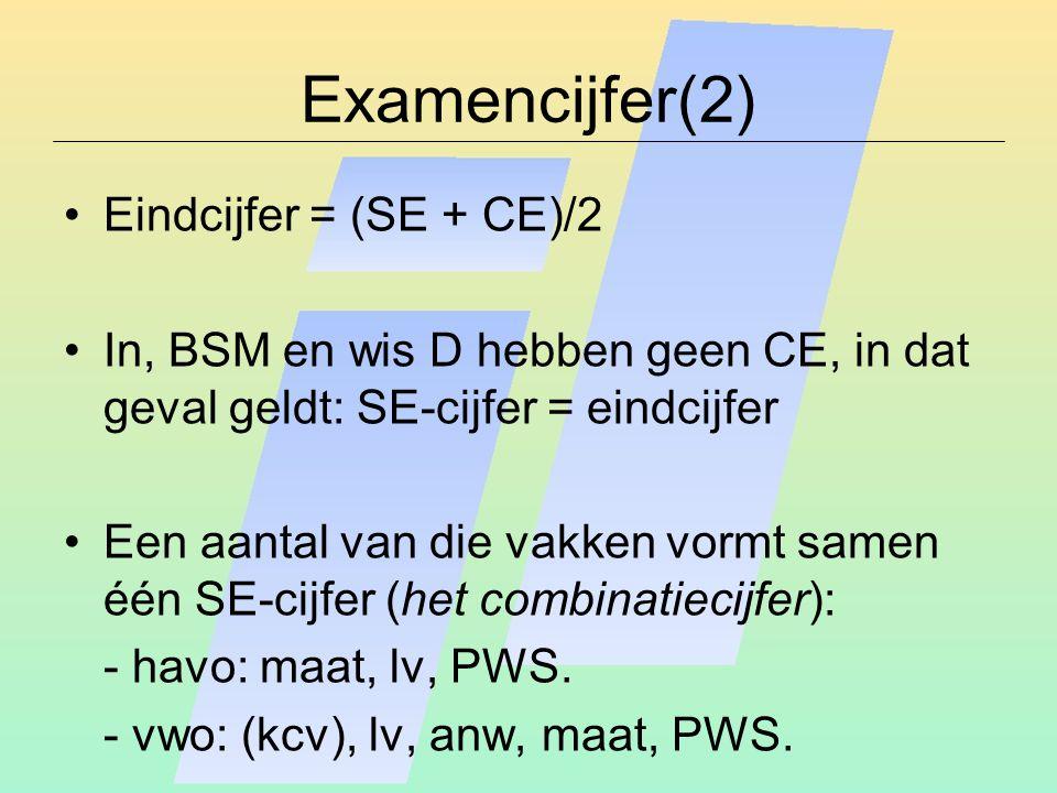Examencijfer(2) Eindcijfer = (SE + CE)/2 In, BSM en wis D hebben geen CE, in dat geval geldt: SE-cijfer = eindcijfer Een aantal van die vakken vormt samen één SE-cijfer (het combinatiecijfer): - havo: maat, lv, PWS.