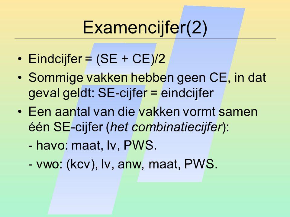 Examencijfer(2) Eindcijfer = (SE + CE)/2 Sommige vakken hebben geen CE, in dat geval geldt: SE-cijfer = eindcijfer Een aantal van die vakken vormt samen één SE-cijfer (het combinatiecijfer): - havo: maat, lv, PWS.