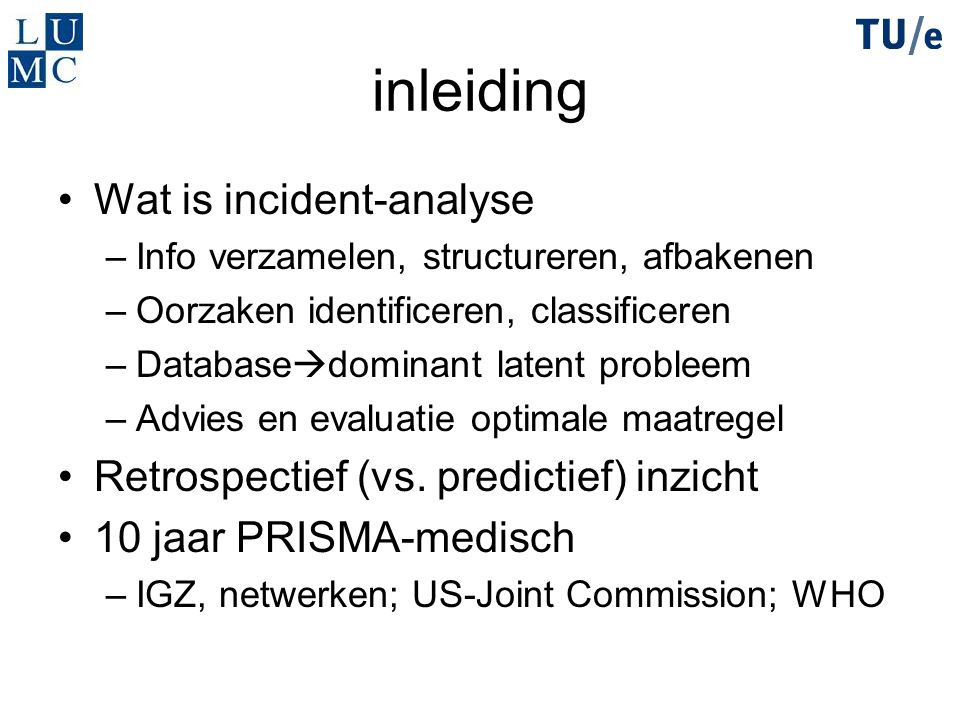 inleiding Wat is incident-analyse –Info verzamelen, structureren, afbakenen –Oorzaken identificeren, classificeren –Database  dominant latent probleem –Advies en evaluatie optimale maatregel Retrospectief (vs.