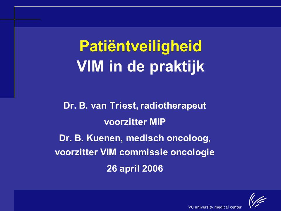 Patiëntveiligheid VIM in de praktijk Dr. B. van Triest, radiotherapeut voorzitter MIP Dr. B. Kuenen, medisch oncoloog, voorzitter VIM commissie oncolo