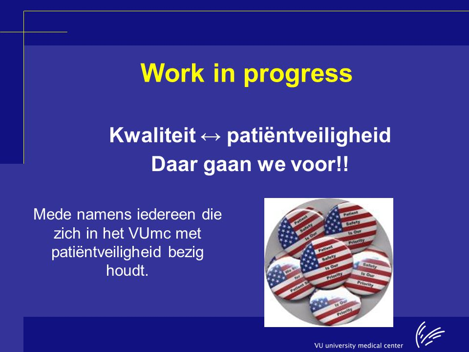 Work in progress Kwaliteit ↔ patiëntveiligheid Daar gaan we voor!! Mede namens iedereen die zich in het VUmc met patiëntveiligheid bezig houdt.