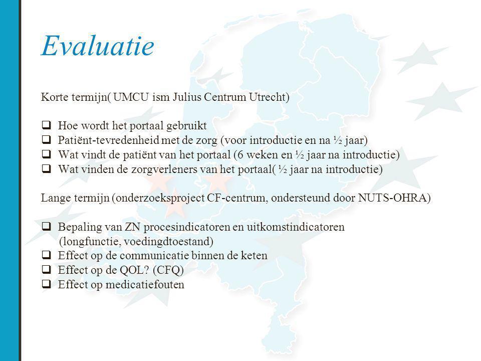 Evaluatie Korte termijn( UMCU ism Julius Centrum Utrecht)  Hoe wordt het portaal gebruikt  Patiënt-tevredenheid met de zorg (voor introductie en na ½ jaar)  Wat vindt de patiënt van het portaal (6 weken en ½ jaar na introductie)  Wat vinden de zorgverleners van het portaal( ½ jaar na introductie) Lange termijn (onderzoeksproject CF-centrum, ondersteund door NUTS-OHRA)  Bepaling van ZN procesindicatoren en uitkomstindicatoren (longfunctie, voedingdtoestand)  Effect op de communicatie binnen de keten  Effect op de QOL.