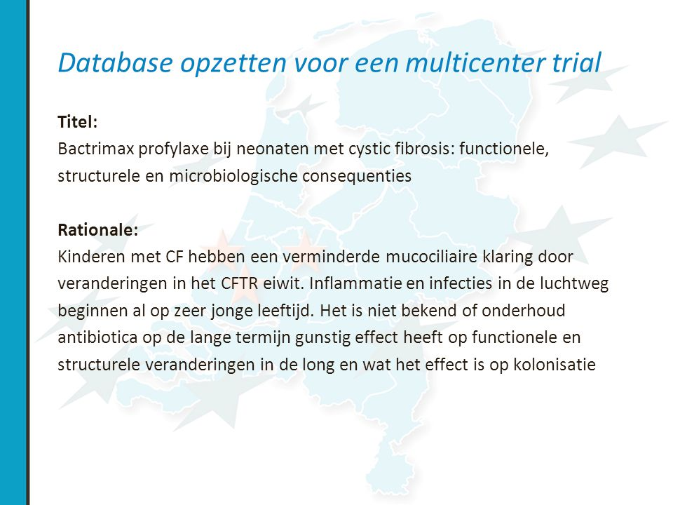 Database opzetten voor een multicenter trial Doelen Primair: voorkomt profylaxe Bactrimax bronchiectasieen bij kinderen met CF.
