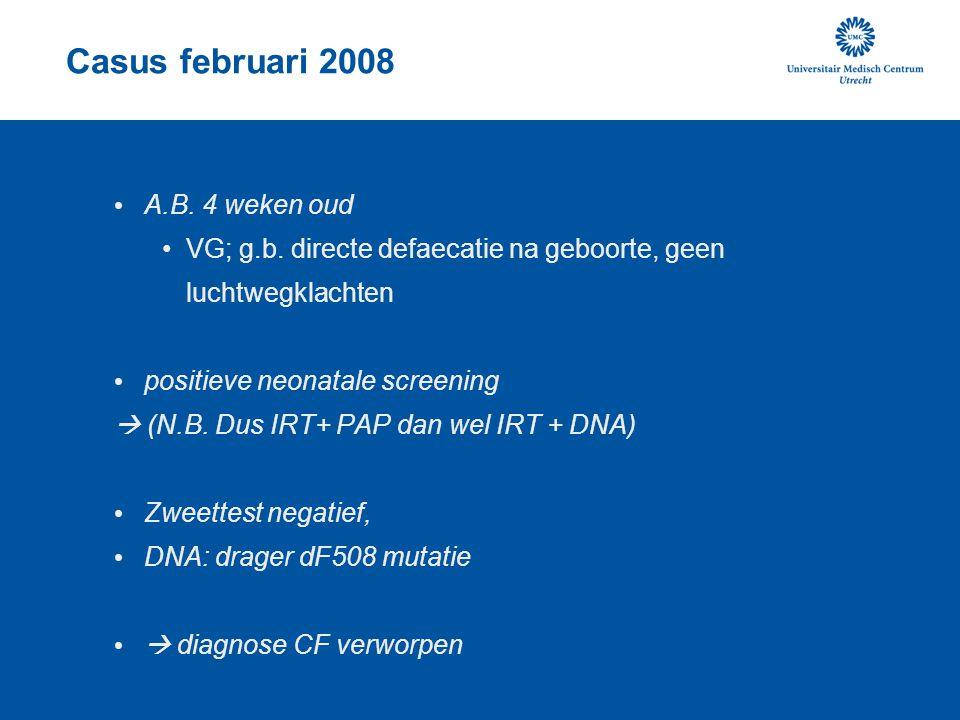 Casus februari 2008 A.B. 4 weken oud VG; g.b. directe defaecatie na geboorte, geen luchtwegklachten positieve neonatale screening  (N.B. Dus IRT+ PAP