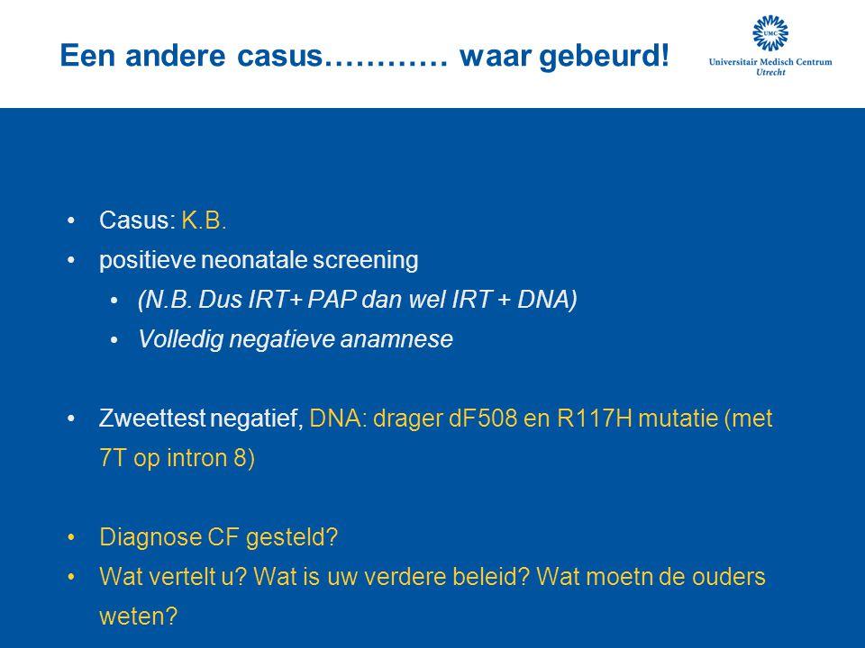 Een andere casus………… waar gebeurd! Casus: K.B. positieve neonatale screening (N.B. Dus IRT+ PAP dan wel IRT + DNA) Volledig negatieve anamnese Zweette