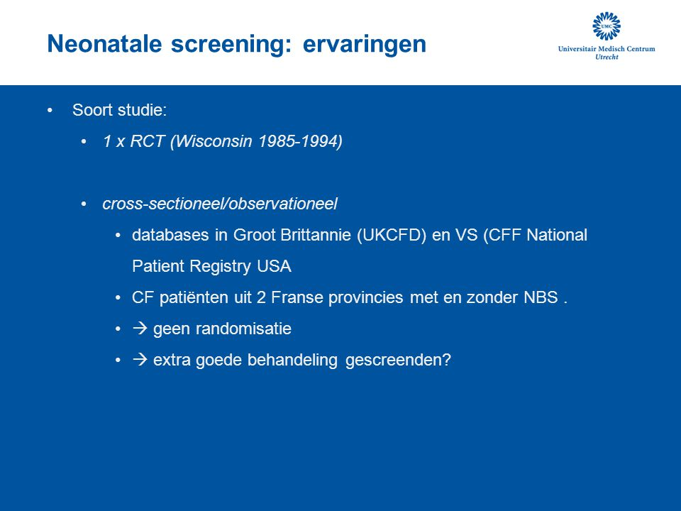 Neonatale screening: ervaringen Soort studie: 1 x RCT (Wisconsin 1985-1994) cross-sectioneel/observationeel databases in Groot Brittannie (UKCFD) en V