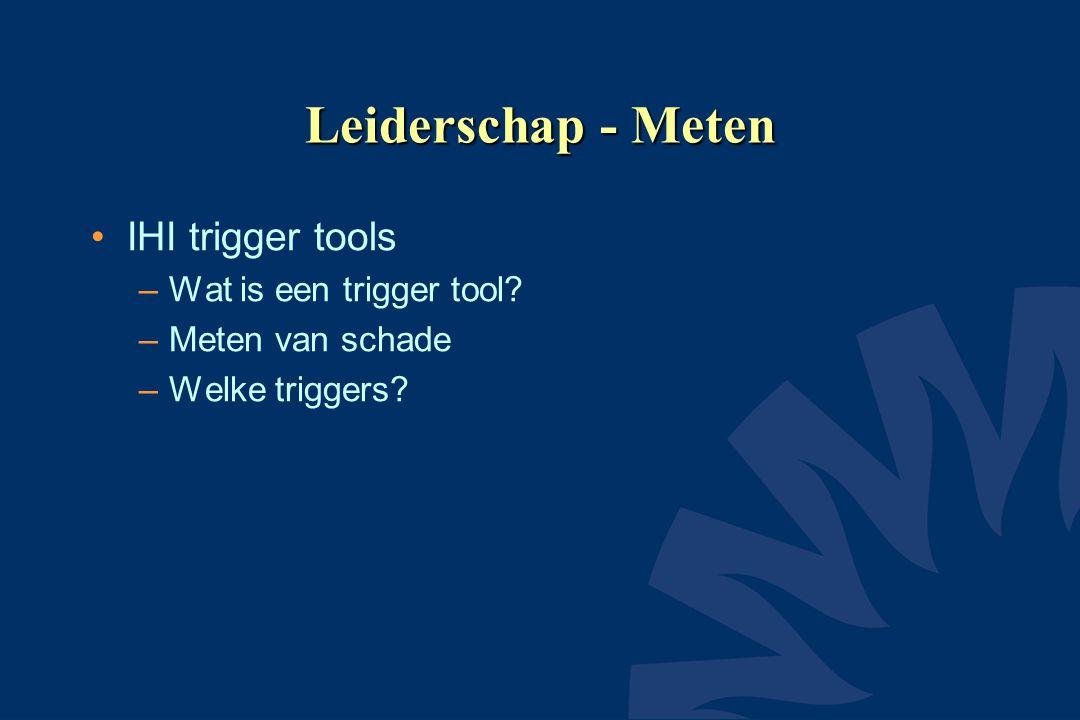 Leiderschap - Meten IHI trigger tools –Wat is een trigger tool? –Meten van schade –Welke triggers?