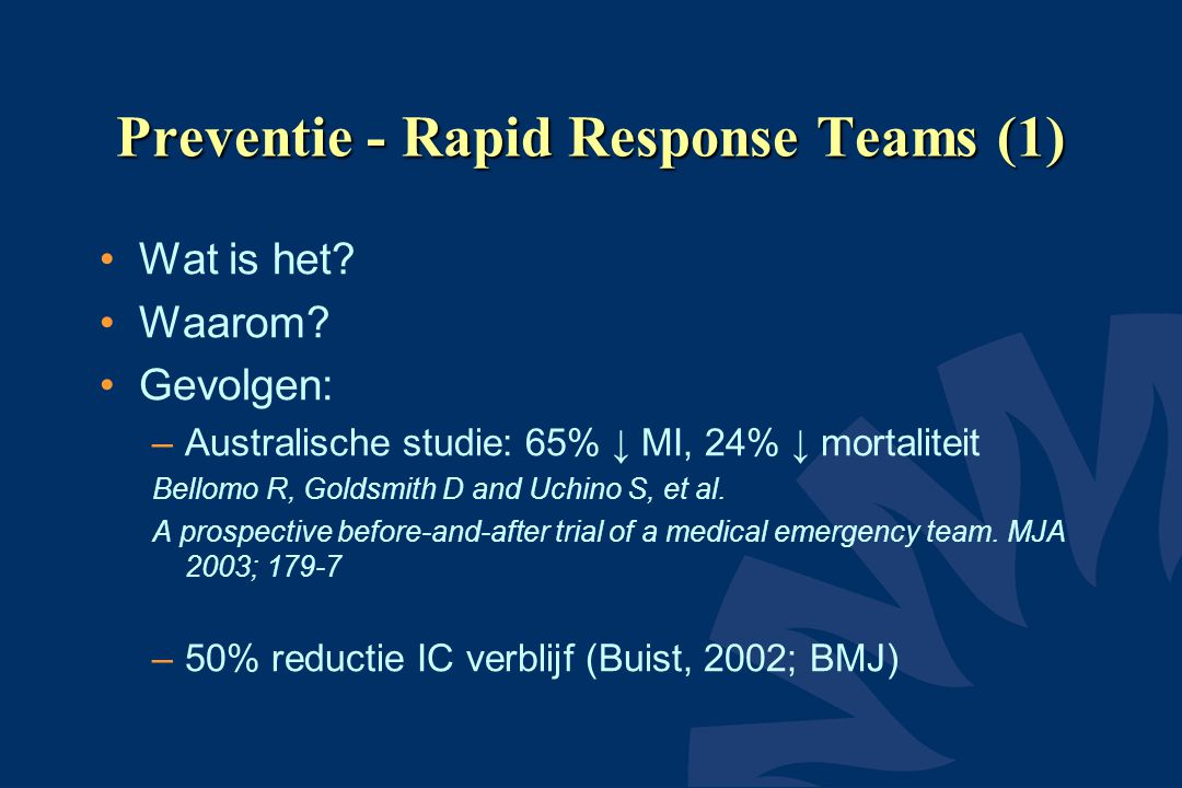 Preventie - Rapid Response Teams (1) Wat is het? Waarom? Gevolgen: –Australische studie: 65% ↓ MI, 24% ↓ mortaliteit Bellomo R, Goldsmith D and Uchino
