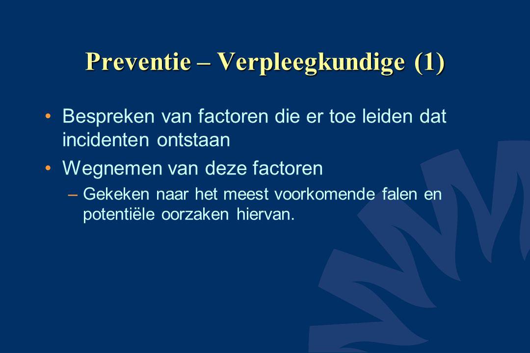 Preventie – Verpleegkundige (1) Bespreken van factoren die er toe leiden dat incidenten ontstaan Wegnemen van deze factoren –Gekeken naar het meest voorkomende falen en potentiële oorzaken hiervan.