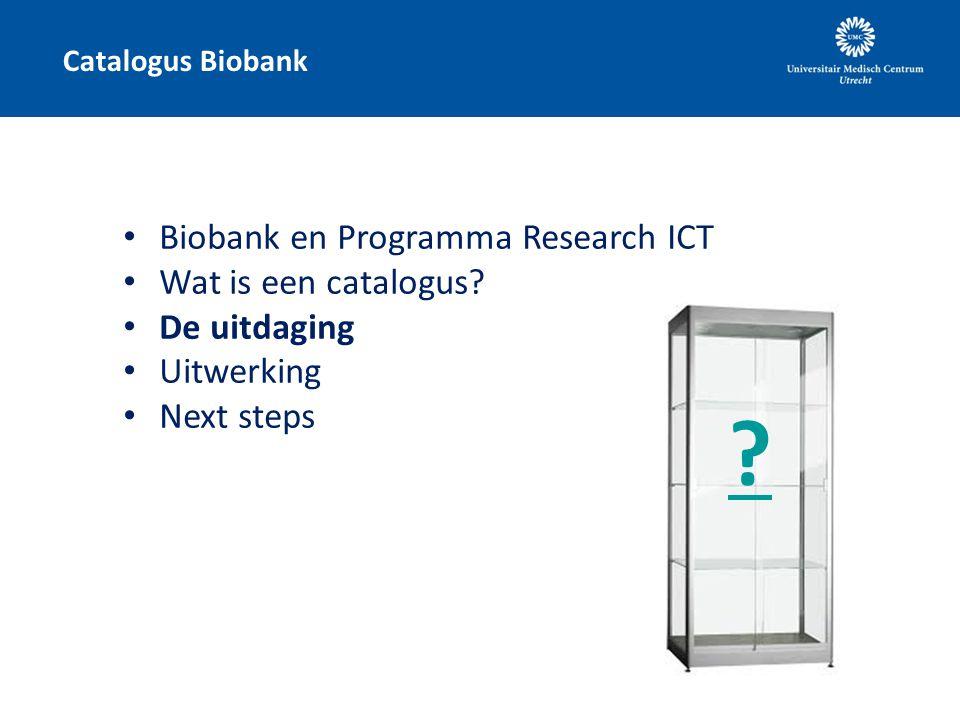 Catalogus Biobank Biobank en Programma Research ICT Wat is een catalogus? De uitdaging Uitwerking Next steps ?