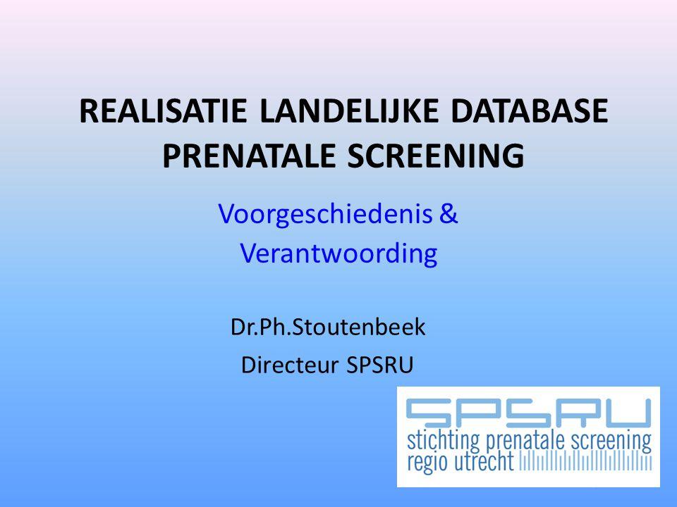 REALISATIE LANDELIJKE DATABASE PRENATALE SCREENING Voorgeschiedenis & Verantwoording Dr.Ph.Stoutenbeek Directeur SPSRU