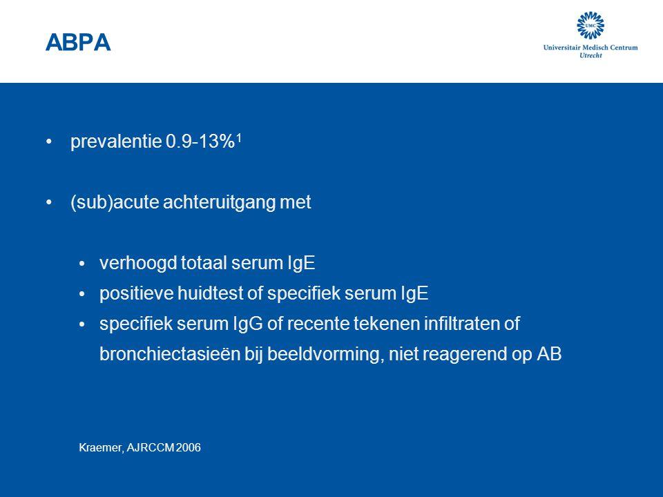ABPA prevalentie 0.9-13% 1 (sub)acute achteruitgang met verhoogd totaal serum IgE positieve huidtest of specifiek serum IgE specifiek serum IgG of rec