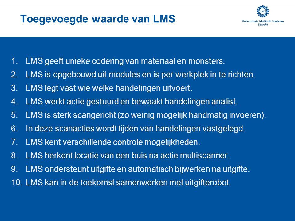 Toegevoegde waarde van LMS 1.LMS geeft unieke codering van materiaal en monsters. 2.LMS is opgebouwd uit modules en is per werkplek in te richten. 3.L