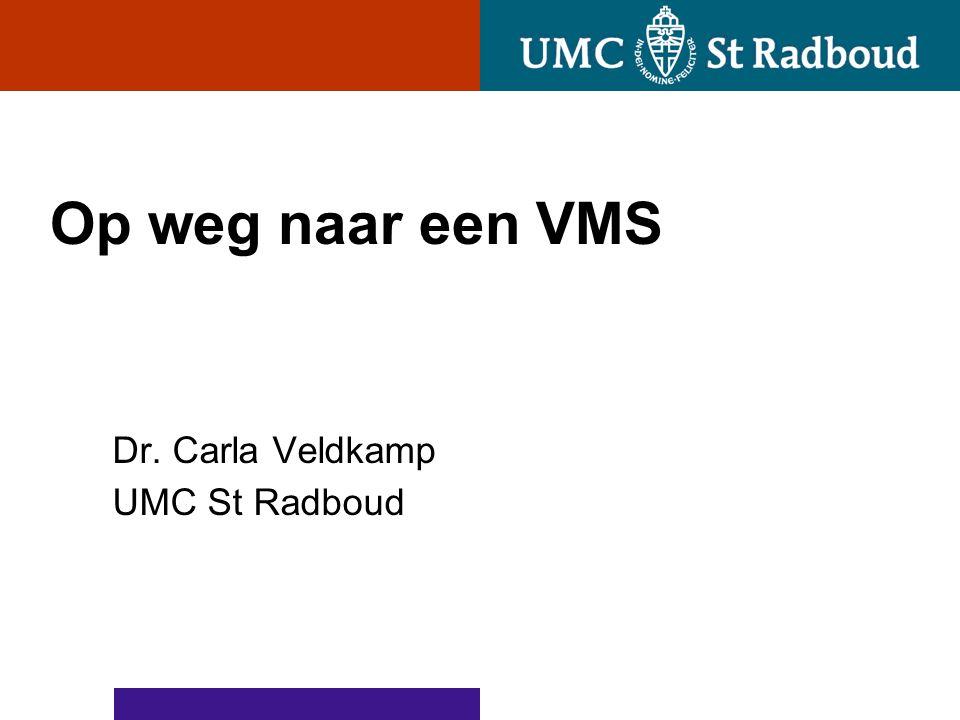 Op weg naar een VMS Dr. Carla Veldkamp UMC St Radboud
