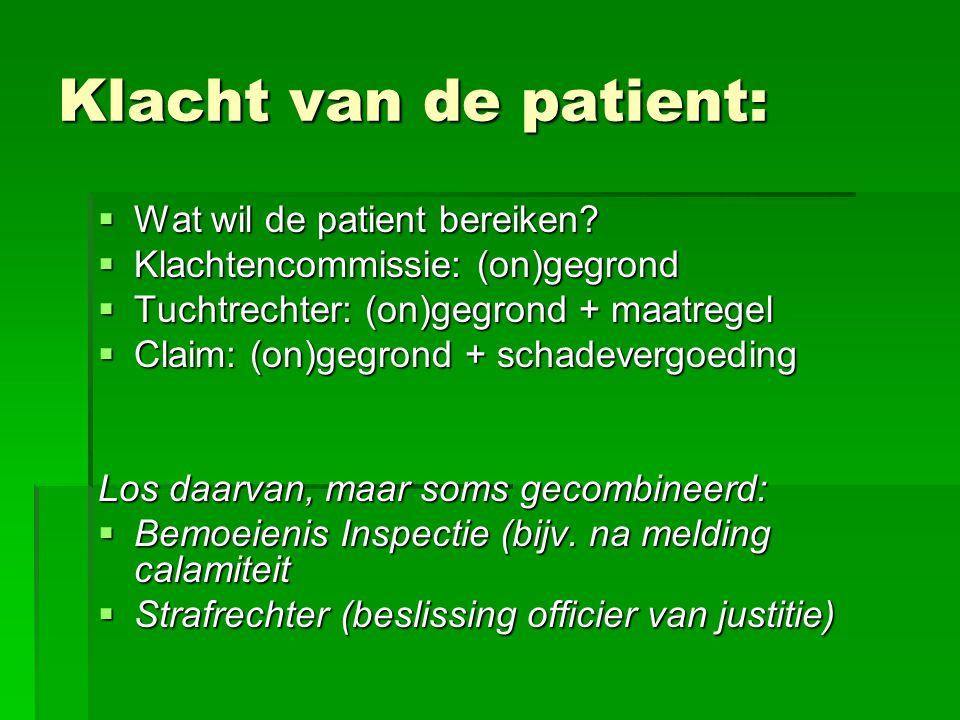 Klacht van de patient:  Wat wil de patient bereiken?  Klachtencommissie: (on)gegrond  Tuchtrechter: (on)gegrond + maatregel  Claim: (on)gegrond +