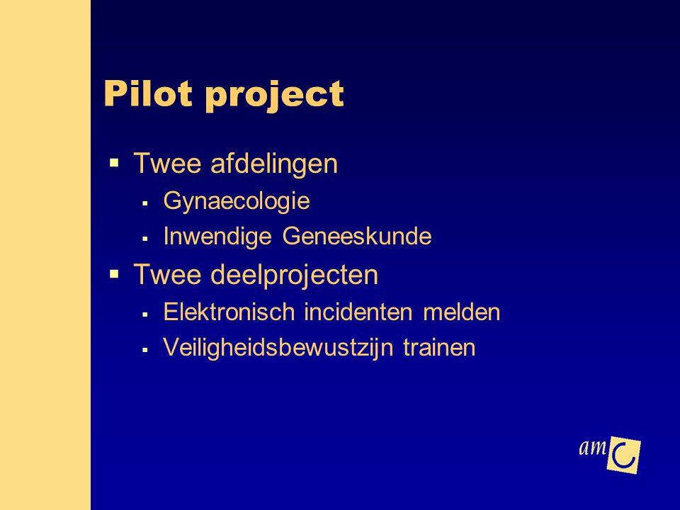Pilot project  Twee afdelingen  Gynaecologie  Inwendige Geneeskunde  Twee deelprojecten  Elektronisch incidenten melden  Veiligheidsbewustzijn t