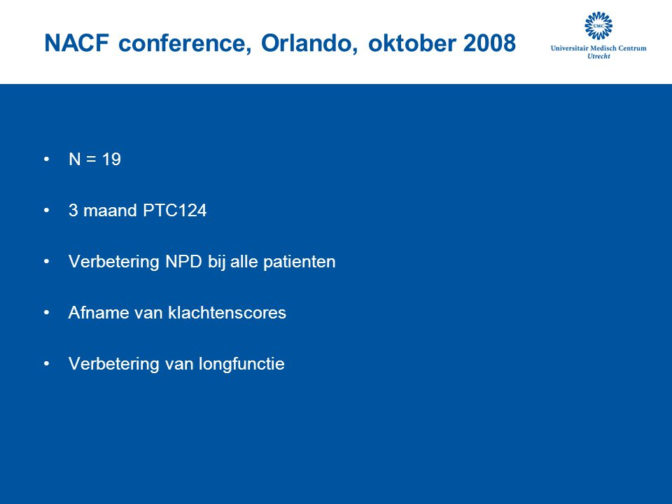 NACF conference, Orlando, oktober 2008 N = 19 3 maand PTC124 Verbetering NPD bij alle patienten Afname van klachtenscores Verbetering van longfunctie