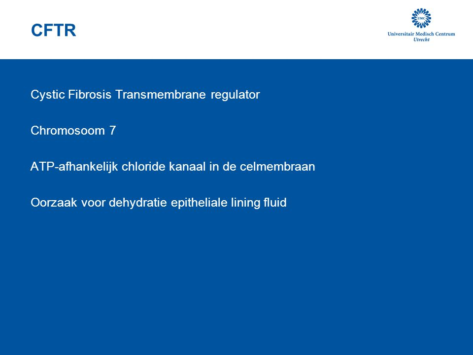 CFTR Cystic Fibrosis Transmembrane regulator Chromosoom 7 ATP-afhankelijk chloride kanaal in de celmembraan Oorzaak voor dehydratie epitheliale lining