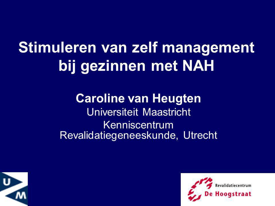 1 Stimuleren van zelf management bij gezinnen met NAH Caroline van Heugten Universiteit Maastricht Kenniscentrum Revalidatiegeneeskunde, Utrecht