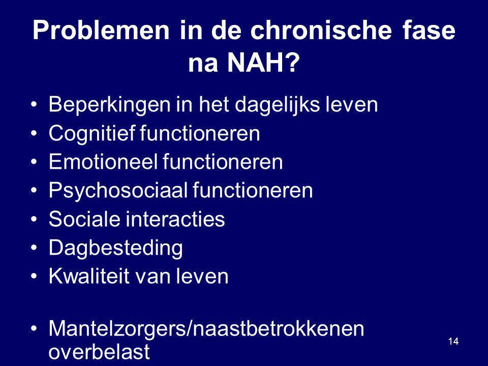14 Problemen in de chronische fase na NAH? Beperkingen in het dagelijks leven Cognitief functioneren Emotioneel functioneren Psychosociaal functionere
