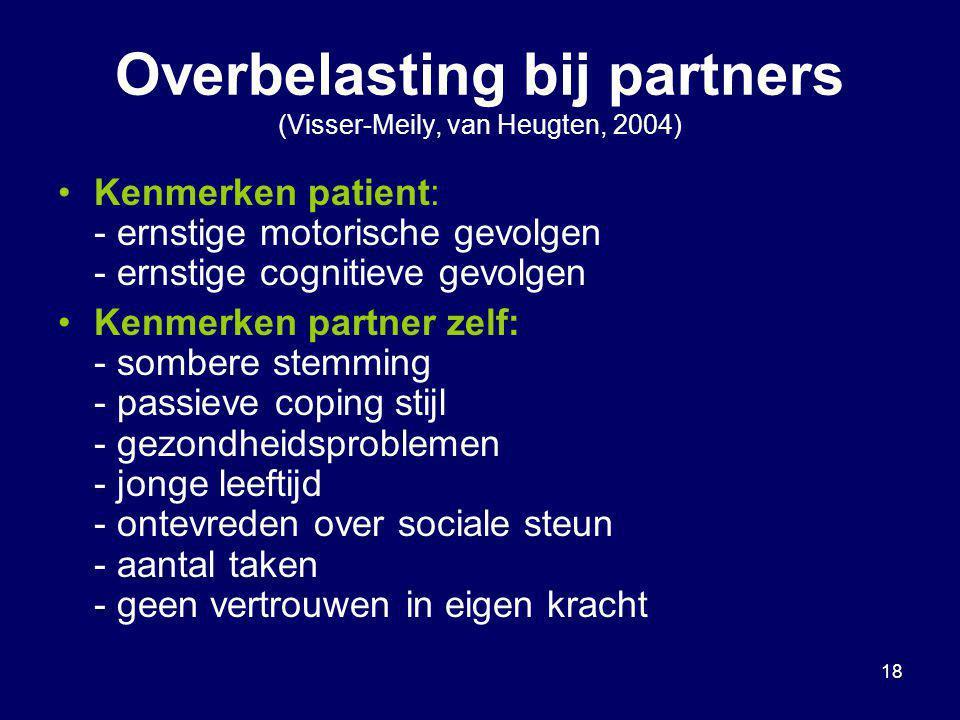 18 Overbelasting bij partners (Visser-Meily, van Heugten, 2004) Kenmerken patient: - ernstige motorische gevolgen - ernstige cognitieve gevolgen Kenme