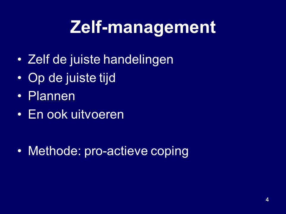 4 Zelf-management Zelf de juiste handelingen Op de juiste tijd Plannen En ook uitvoeren Methode: pro-actieve coping