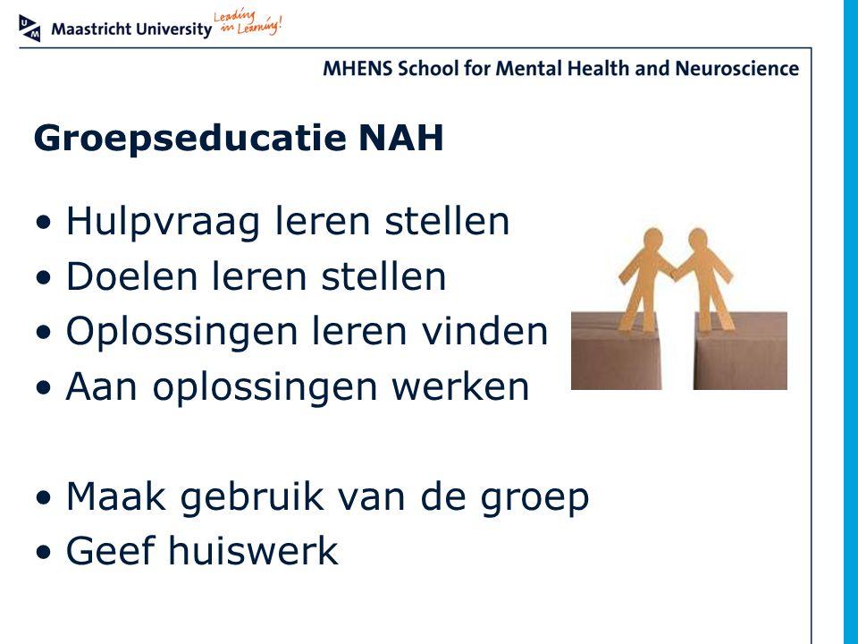 Groepseducatie NAH Hulpvraag leren stellen Doelen leren stellen Oplossingen leren vinden Aan oplossingen werken Maak gebruik van de groep Geef huiswer