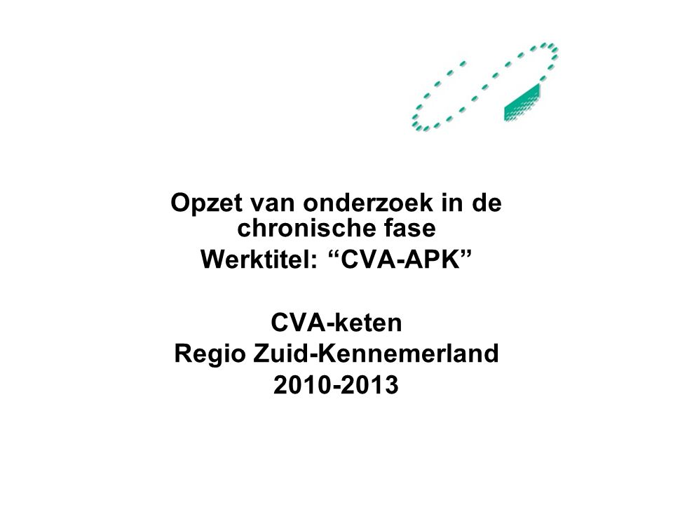 Opzet van onderzoek in de chronische fase Werktitel: CVA-APK CVA-keten Regio Zuid-Kennemerland 2010-2013