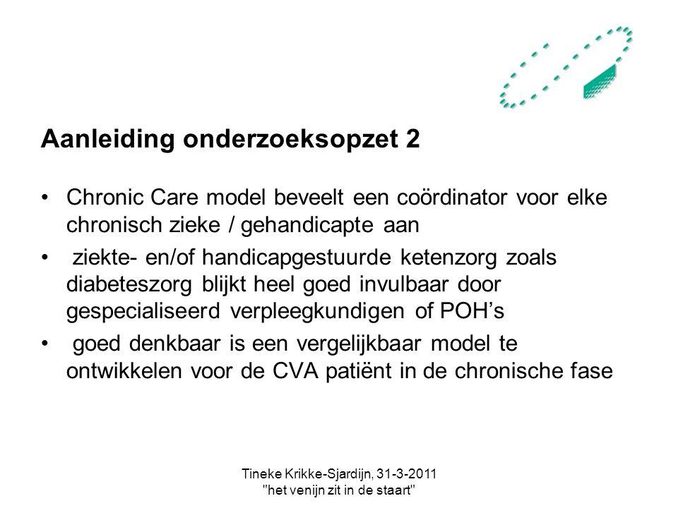 Tineke Krikke-Sjardijn, 31-3-2011 het venijn zit in de staart Aanleiding onderzoeksopzet 2 Chronic Care model beveelt een coördinator voor elke chronisch zieke / gehandicapte aan ziekte- en/of handicapgestuurde ketenzorg zoals diabeteszorg blijkt heel goed invulbaar door gespecialiseerd verpleegkundigen of POH's goed denkbaar is een vergelijkbaar model te ontwikkelen voor de CVA patiënt in de chronische fase