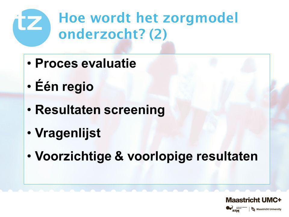 Hoe wordt het zorgmodel onderzocht? (2) Proces evaluatie Één regio Resultaten screening Vragenlijst Voorzichtige & voorlopige resultaten