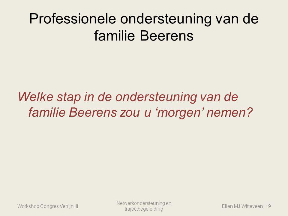 Professionele ondersteuning van de familie Beerens Welke stap in de ondersteuning van de familie Beerens zou u 'morgen' nemen? Workshop Congres Venijn