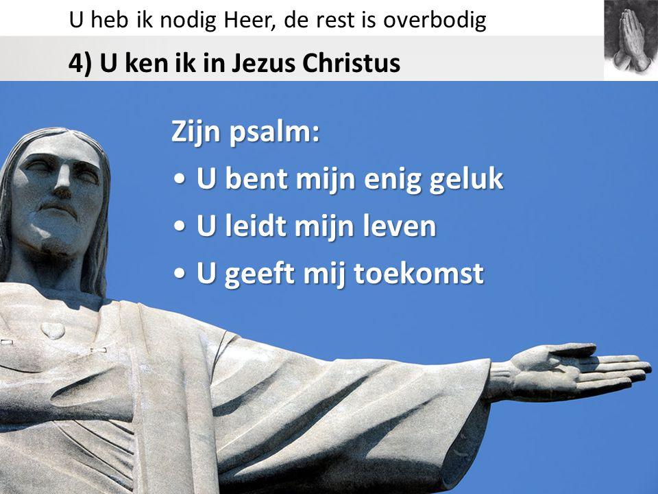 U heb ik nodig Heer, de rest is overbodig 4) U ken ik in Jezus Christus Zijn psalm: U bent mijn enig gelukU bent mijn enig geluk U leidt mijn levenU l