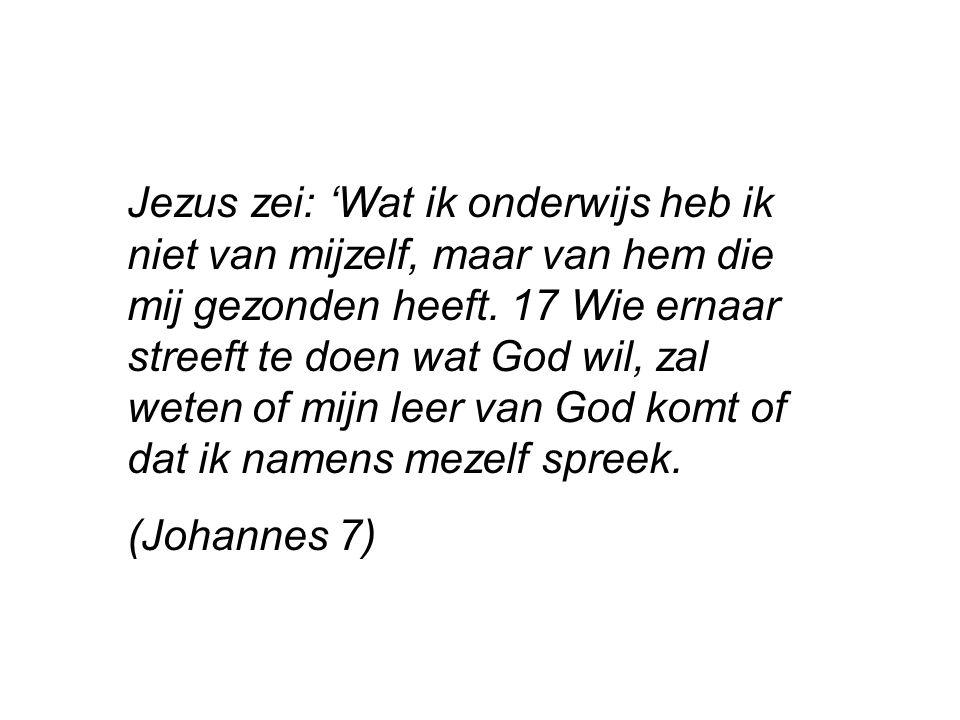 Jezus zei: 'Wat ik onderwijs heb ik niet van mijzelf, maar van hem die mij gezonden heeft. 17 Wie ernaar streeft te doen wat God wil, zal weten of mij