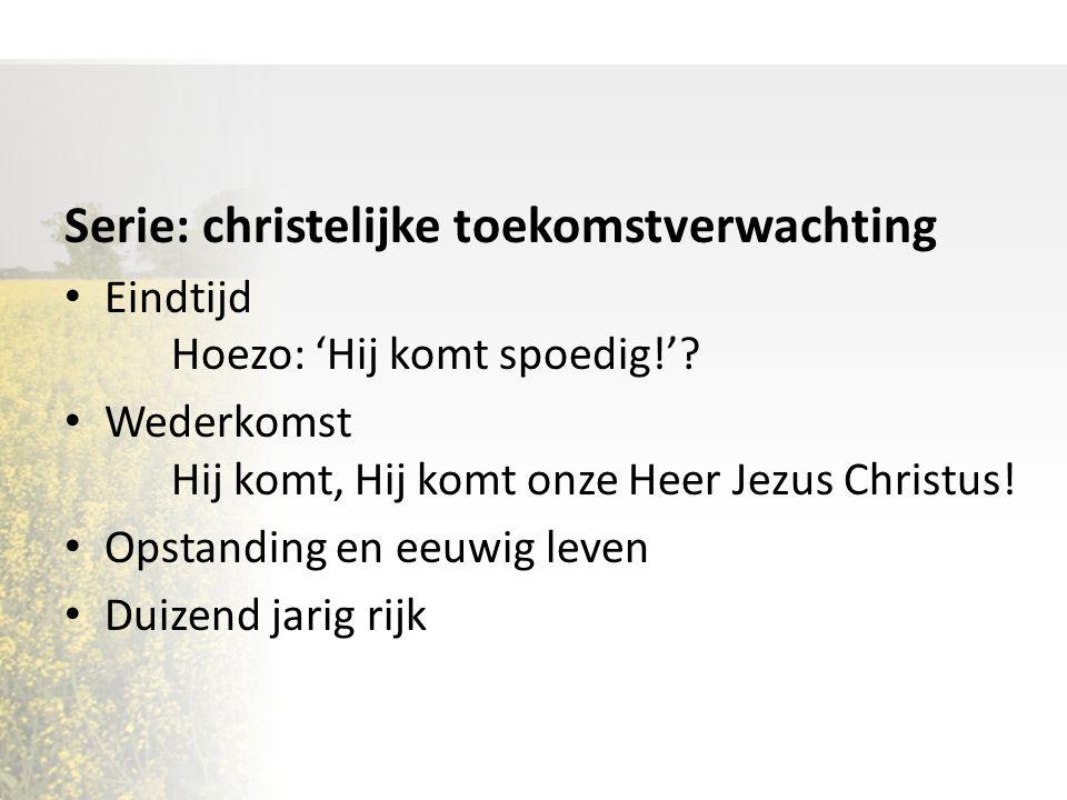 Serie: christelijke toekomstverwachting Eindtijd Hoezo: 'Hij komt spoedig!'.