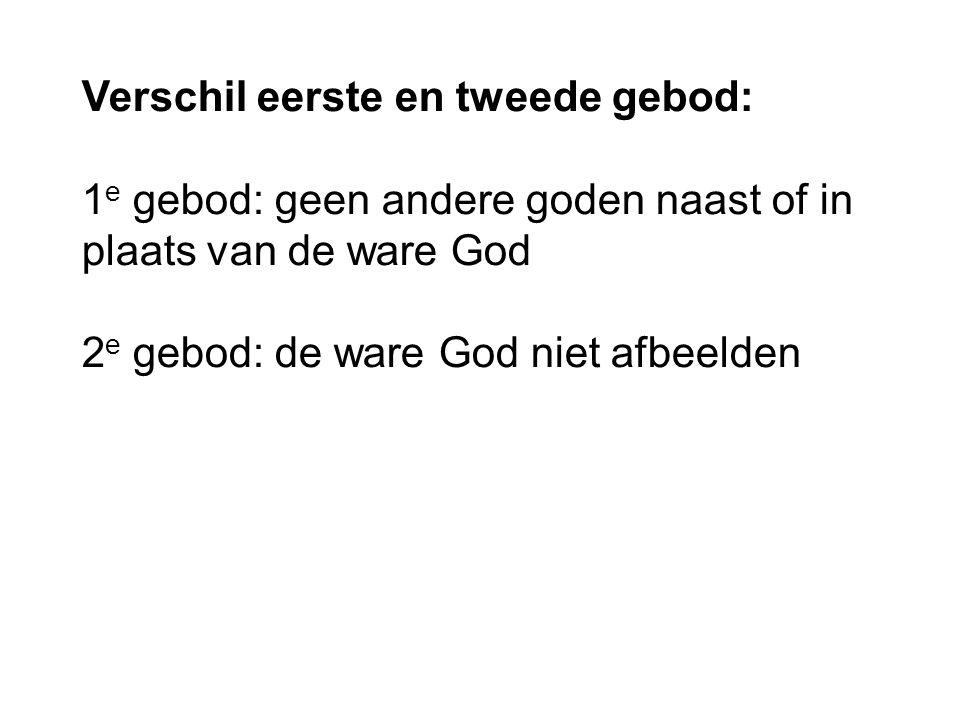 Verschil eerste en tweede gebod: 1 e gebod: geen andere goden naast of in plaats van de ware God 2 e gebod: de ware God niet afbeelden