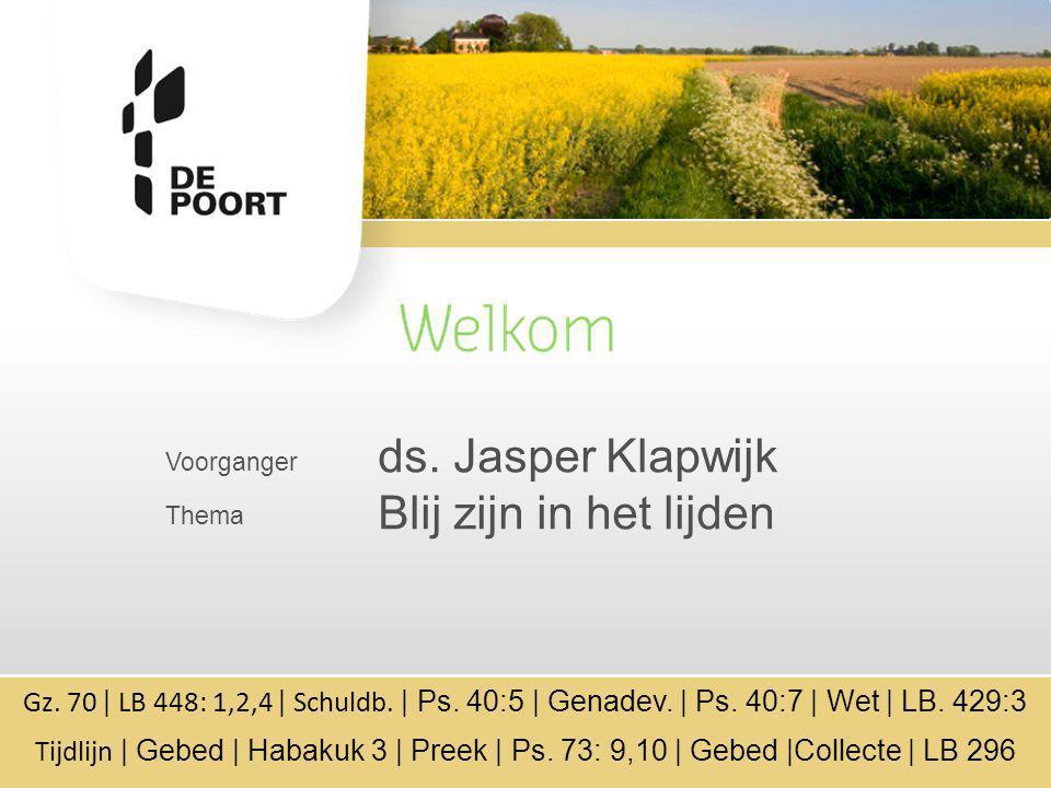 Voorganger Thema ds. Jasper Klapwijk Blij zijn in het lijden Gz. 70 | LB 448: 1,2,4 | Schuldb. | Ps. 40:5 | Genadev. | Ps. 40:7 | Wet | LB. 429:3 Tijd