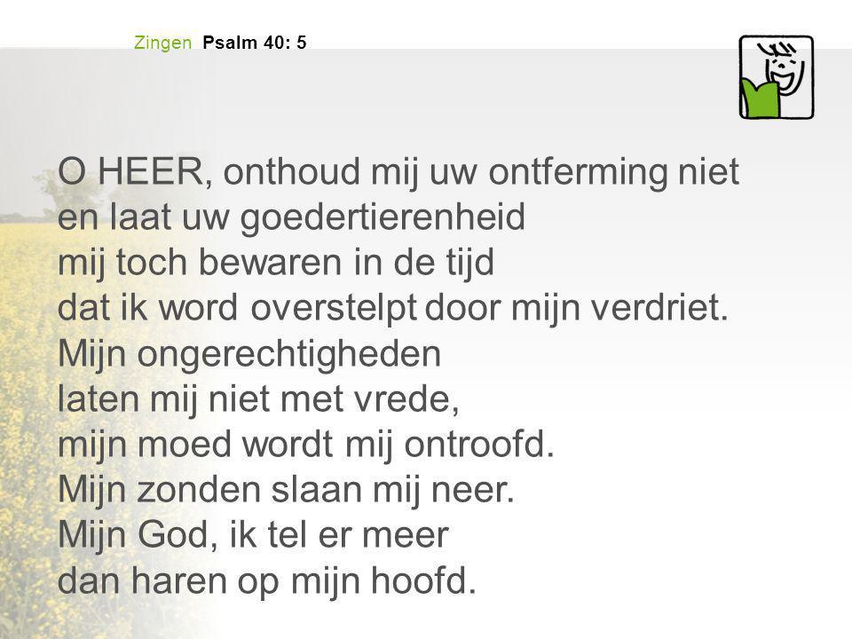 Zingen Psalm 40: 5 O HEER, onthoud mij uw ontferming niet en laat uw goedertierenheid mij toch bewaren in de tijd dat ik word overstelpt door mijn verdriet.