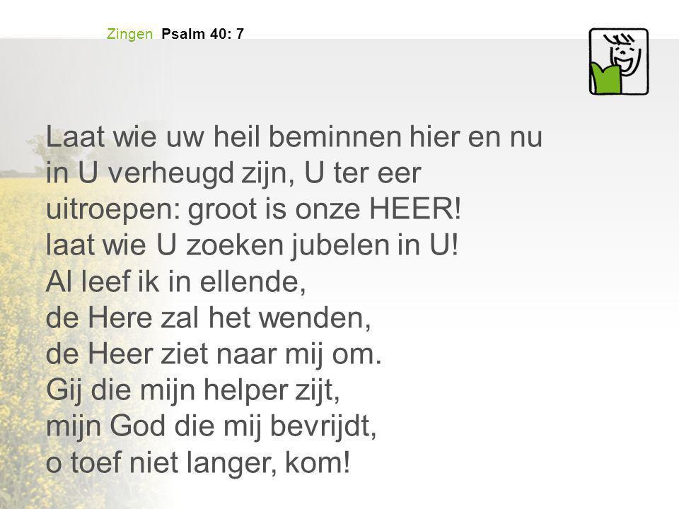Zingen Psalm 40: 7 Laat wie uw heil beminnen hier en nu in U verheugd zijn, U ter eer uitroepen: groot is onze HEER! laat wie U zoeken jubelen in U! A