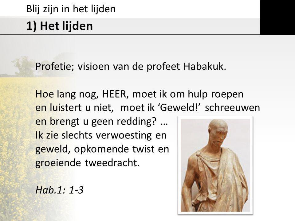 Blij zijn in het lijden 1) Het lijden Profetie; visioen van de profeet Habakuk. Hoe lang nog, HEER, moet ik om hulp roepen en luistert u niet, moet ik