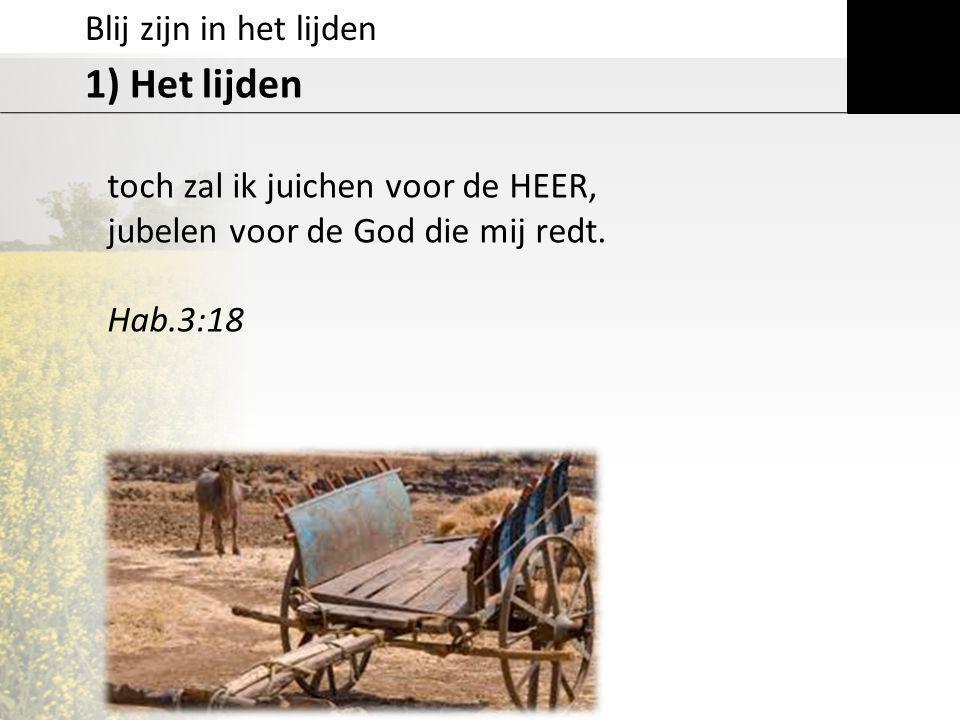 Blij zijn in het lijden 1) Het lijden toch zal ik juichen voor de HEER, jubelen voor de God die mij redt. Hab.3:18