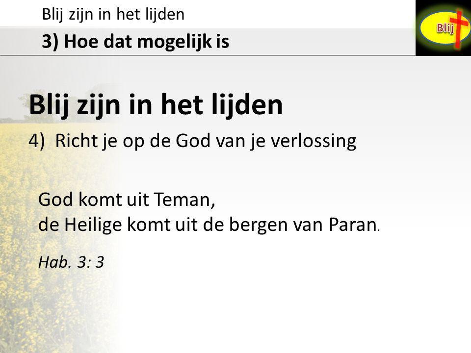 Blij zijn in het lijden 3) Hoe dat mogelijk is Blij zijn in het lijden 4) Richt je op de God van je verlossing God komt uit Teman, de Heilige komt uit
