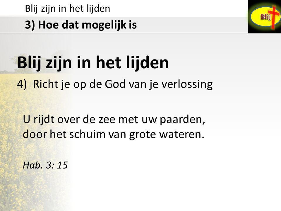 Blij zijn in het lijden 3) Hoe dat mogelijk is Blij zijn in het lijden 4) Richt je op de God van je verlossing U rijdt over de zee met uw paarden, door het schuim van grote wateren.