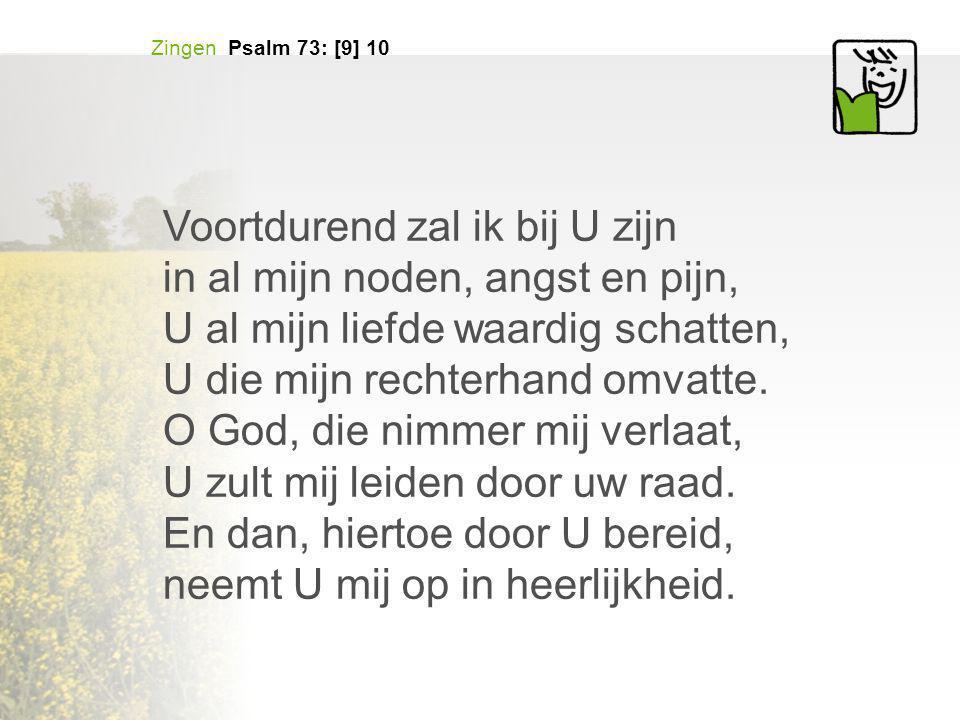 Zingen Psalm 73: [9] 10 Voortdurend zal ik bij U zijn in al mijn noden, angst en pijn, U al mijn liefde waardig schatten, U die mijn rechterhand omvatte.