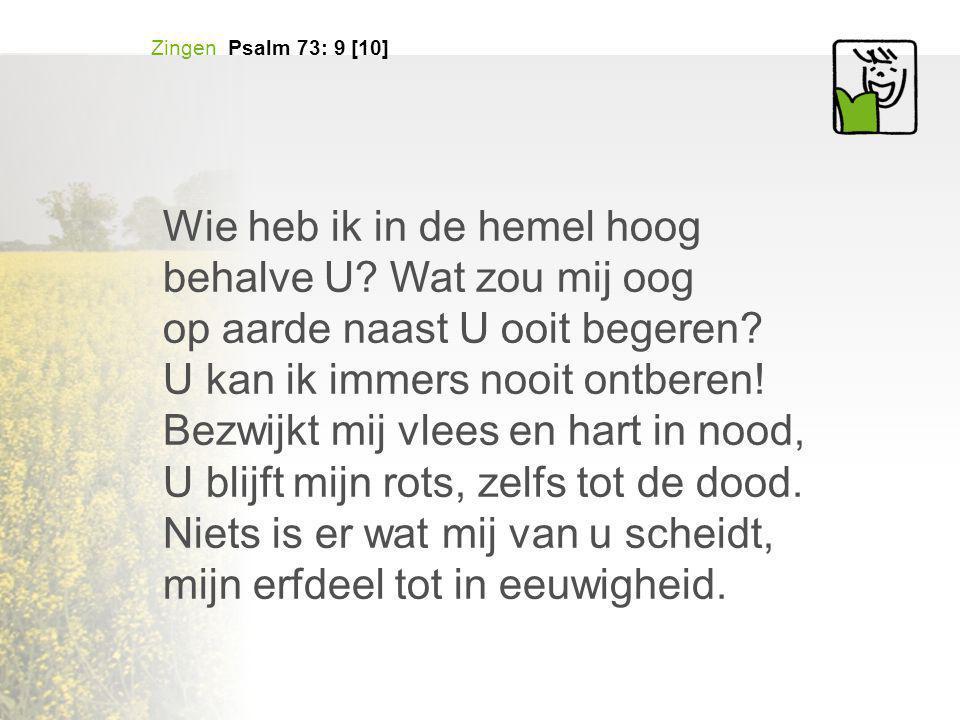 Zingen Psalm 73: 9 [10] Wie heb ik in de hemel hoog behalve U? Wat zou mij oog op aarde naast U ooit begeren? U kan ik immers nooit ontberen! Bezwijkt